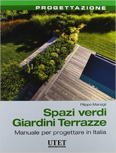 Spazi verdi giardini terrazze. Manuale per progettare in Italia ...