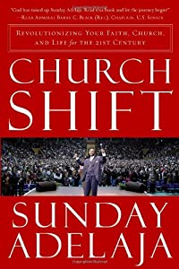 Church Shift: Revolutionizing Your Faith, Church, and Life for the 21st Century