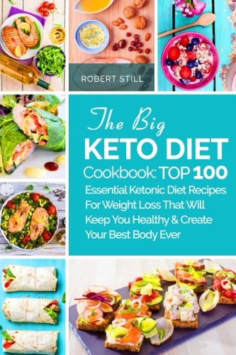 The Big Keto Diet Cookbook: TOP 100 Essential Ketonic Diet Recipes For Weight Loss That Will Keep You Healthy and Create Your Best Body Ever: Recipes You Healthy and Create Your Best Body Ever by Robert Still