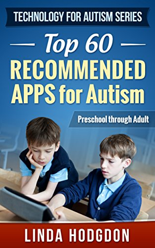 Top 60 Recommended Apps for Autism: Preschool through Adult (Technology for Autism Series Book 1) Kindle Edition