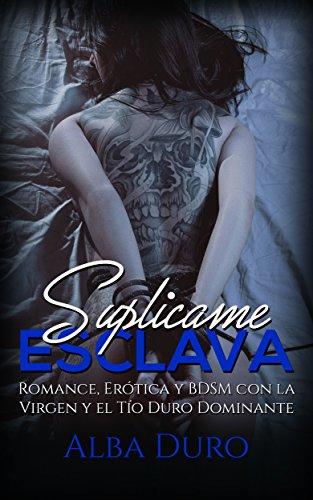 Suplícame, Esclava: Romance, Erótica y BDSM con la Virgen y el Tío Duro Dominante (Novela Románt