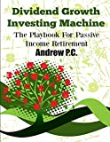 Dividend Growth Investing Machine: The Playbook For Passive Income...