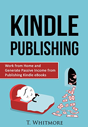 Passive Income: Work from Home and Generate Passive Income from Publishing Kindle eBooks by [Whitmore, T]