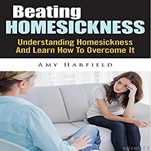 Beating Homesickness: Understanding Homesickness And Learn How To Overcome It Audiobook
