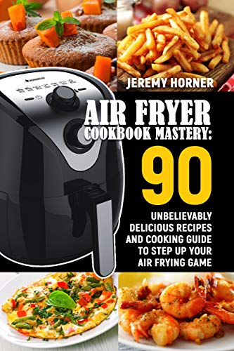 Air Fryer Cookbook Mastery: 90 Unbelievably Delicious Recipes and Cooking Guide to Step Up Your Air Frying Game by Jeremy Horner