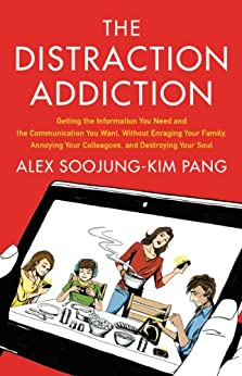 The Distraction Addiction: Getting the Information You Need and the Communication You Want, Without Enraging Your Family, Annoying Your Colleagues, and Destroying Your Soul by [Soojung-Kim Pang, Alex]