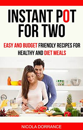 Instant Pot For Two: Easy And Budget Friendly Recipes For Healthy And Diet Meals by Nicola Dorrance
