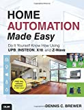 Home Automation Made Easy: Do It Yourself Know How Using UPB, Insteon, X10 and ZWave