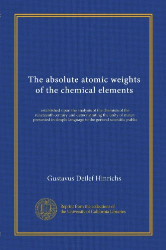 The absolute atomic weights of the chemical elements: established upon the analysis of the chemists of the nineteenth century and demonstrating the ... language to the general scientific public by University of California Libraries