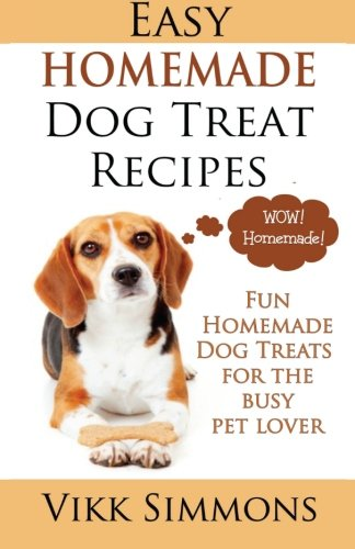 Natural Dog Treat Recipes - Easy Homemade Dog Treat Recipes: Fun Homemade Dog Treats for the Busy Pet Lover (Dog Care and Training) (Volume 2)