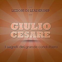 Giulio Cesare: I segreti del grande condottiero (Lezioni di leadership)