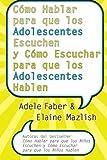 Cómo Hablar para Que los Adolescentes Escuchen y Cómo Escuchar para Que los Adol, Adele Faber and Elaine Mazlish, 006084129X