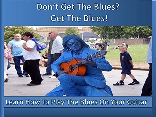 Don't Get The Blues? Get The Blues!: Learn How To Play The Blues On Your Guitar