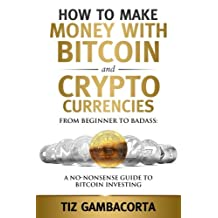 How To Make Money With Bitcoin And Crypto Currencies: From Beginner To Badass: A No-Nonsense Guide To Bitcoin Investing