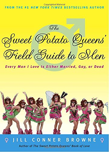 The Sweet Potato Queens' Field Guide to Men: Every Man I Love Is Either Married, Gay, or Dead by Jill Conner Browne