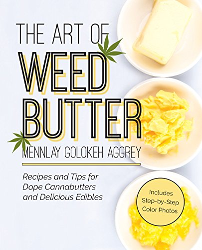 The Art of Weed Butter: Recipes and Tips for Dope Cannabutters and Delicious Edibles by Mennlay Golokeh Aggrey