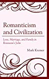 img - for Romanticism and Civilization: Love, Marriage, and Family in Rousseau s Julie (Politics, Literature, & Film) book / textbook / text book