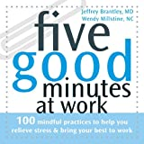 Five Good Minutes at Work: 100 Mindful Practices to Help You Relieve Stress and Bring Your Best to Work (The Five Good Minutes Series)