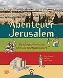 Abenteuer Jerusalem: Die aufregende Geschichte einer Stadt dreier Weltreligionen
