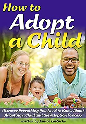 How to Adopt a Child: Discover Everything You Need to Know About Adopting a Child and the Adoption Process