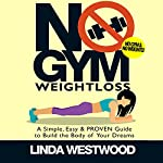 No Gym Weight Loss: A Simple, Easy & Proven Guide to Build the Body of Your Dreams with No Gym & No Weights | Linda Westwood