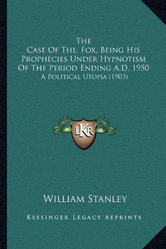 Download The Case Of The. Fox, Being His Prophecies Under Hypnotism Of The Period Ending A.D. 1950: A Political Utopia (1903) ebook