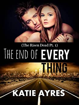 the end of Everything (The Risen Dead Pt. 1) (Taboo Dystopian Romance) by [Ayres, Katie]