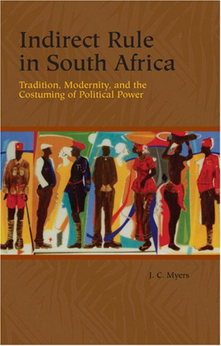 Download Indirect Rule in South Africa: Tradition, Modernity, and the Costuming of Political Power (Rochester Studies in African History and the Diaspora) pdf epub