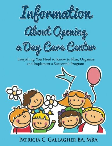 Information About Opening a Day Care Center: Everything You Need to Know to Plan, Organize and Implement a Successful Program