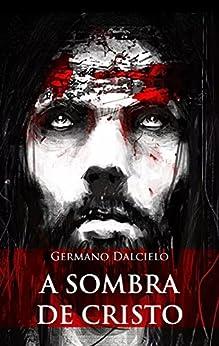 A sombra de Cristo (Um suspense religioso) por [Germano Dalcielo, Henrique Jf Silva]