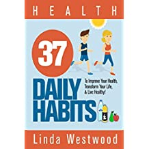 Health: 37 Daily Habits to Improve Your Health, Transform Your Life & Live Healthy!