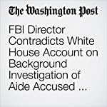 FBI Director Contradicts White House Account on Background Investigation of Aide Accused of Spousal Abuse | Ellen Nakashima,Shane Harris