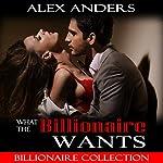 What the Billionaire Wants: Billionaire Collection   Alex Anders
