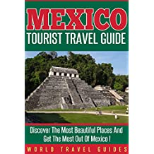 Mexico : Mexico Tourist Travel Guide, Discover The Most Beautiful Places And Get The Most Out Of Mexico !