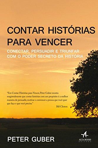 Contar Histórias Para Vencer. Conectar Persuadir e Triunfar com o Poder Secreto da História