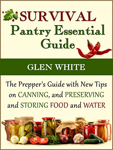 Survival Pantry Essential Guide: The Prepper's Guide with New Tips on Canning, and Preserving and Storing Food and Water (Survival Pantry, Survival Pantry books, survival pantry ultimate guide) by [White, Glen]
