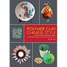 Polymer Clay Chinese Style: Unique Home Decorating Projects that Bridge Western Crafts and Oriental Arts