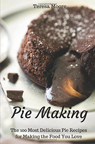 Pie Making:  The 100 Most Delicious Pie Recipes for Making the Food You Love (Healthy Food) by Teresa Moore