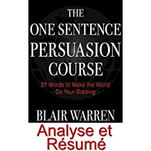 Résumé et Analyse FR The One Sentence Persuasion Course: 27 Words to Make the World Do Your Bidding Revised and Expanded (Oui Cash Copy t. 16) (French Edition)