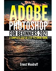 Adobe Photoshop for Beginners 2021: A Complete Step by Step Pictorial Guide for Beginners with Tips & Tricks to Learn and Master All New Features in Adobe Photoshop 2021