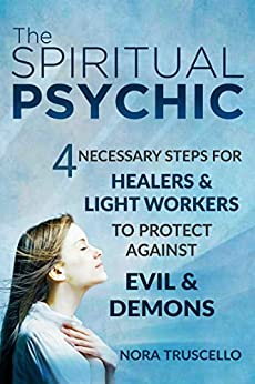 The Spiritual Psychic: 4 Necessary Steps for Healers & Light Workers to Protect Against Evil & Demons by [Truscello, Nora]
