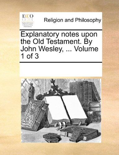 Explanatory notes upon the Old Testament. By John Wesley, ...  Volume 1 of 3