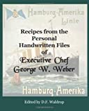 Recipes from the Personal Handwritten Files of Executive Chef George W. Weber, D. f Waldrop and George Walther Weber, 1449993117