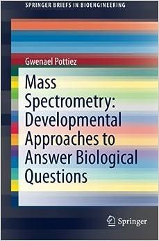 Book Mass Spectrometry: Developmental Approaches to Answer Biological Questions (SpringerBriefs in Bioengineering) 2015 edition by Pottiez, Gwenael (2015)