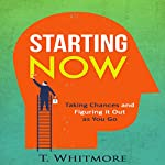 Starting Now: Taking Chances and Figuring It Out as You Go | T Whitmore
