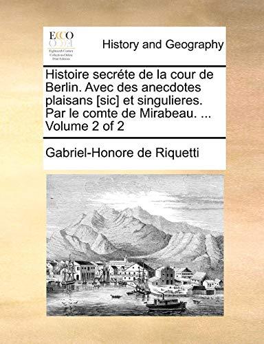 Histoire secréte de la cour de Berlin. Avec des anecdotes plaisans [sic] et singulieres. Par le comte de Mirabeau. ...  Volume 2 of 2 (French Edition)