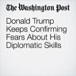 Donald Trump Keeps Confirming Fears About His Diplomatic Skills | Aaron Blake