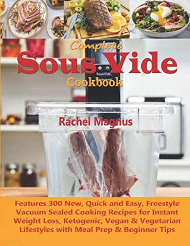Complete Sous Vide Cookbook: Learn 300 New, Quick & Easy, Tasty Vacuum Sealed Cooking Recipes for Instant Weight Loss, Ketogenic, Vegan & Vegetarian Lifestyles with Meal Prep & Beginner Tips by Rachel Magnus