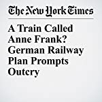 A Train Called Anne Frank? German Railway Plan Prompts Outcry | Dan Bilefsky