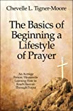 The Basics of Beginning a Lifestyle of Prayer, Chevelle L. Tigner-Moore, 1604749075
